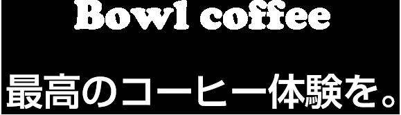 Bowl coffee 最高のコーヒー体験を。